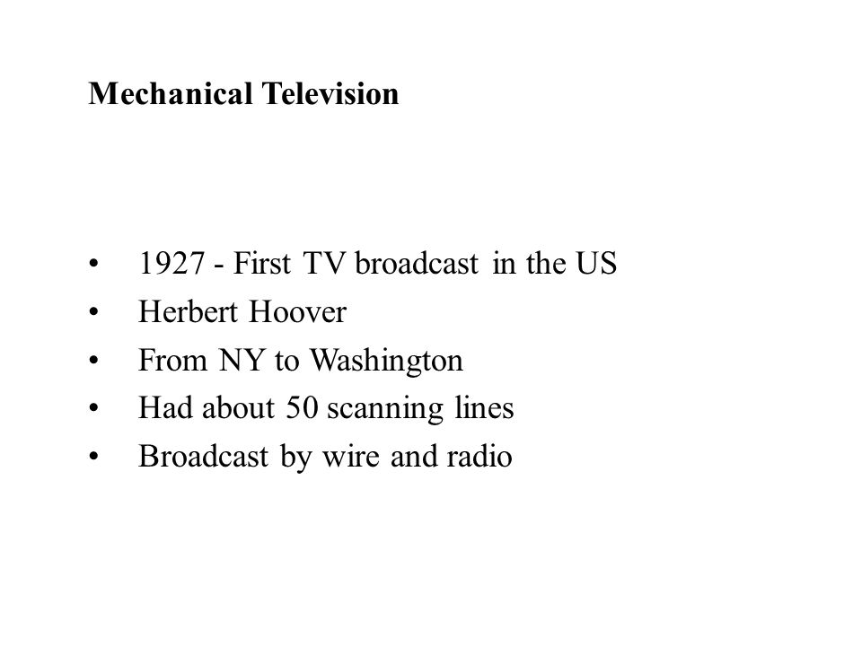 First TV broadcast in the US Herbert Hoover From NY to Washington Had about 50 scanning lines Broadcast by wire and radio Mechanical Television