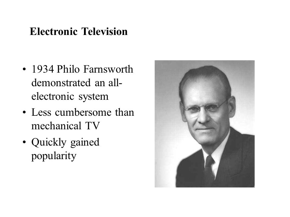 1934 Philo Farnsworth demonstrated an all- electronic system Less cumbersome than mechanical TV Quickly gained popularity Electronic Television