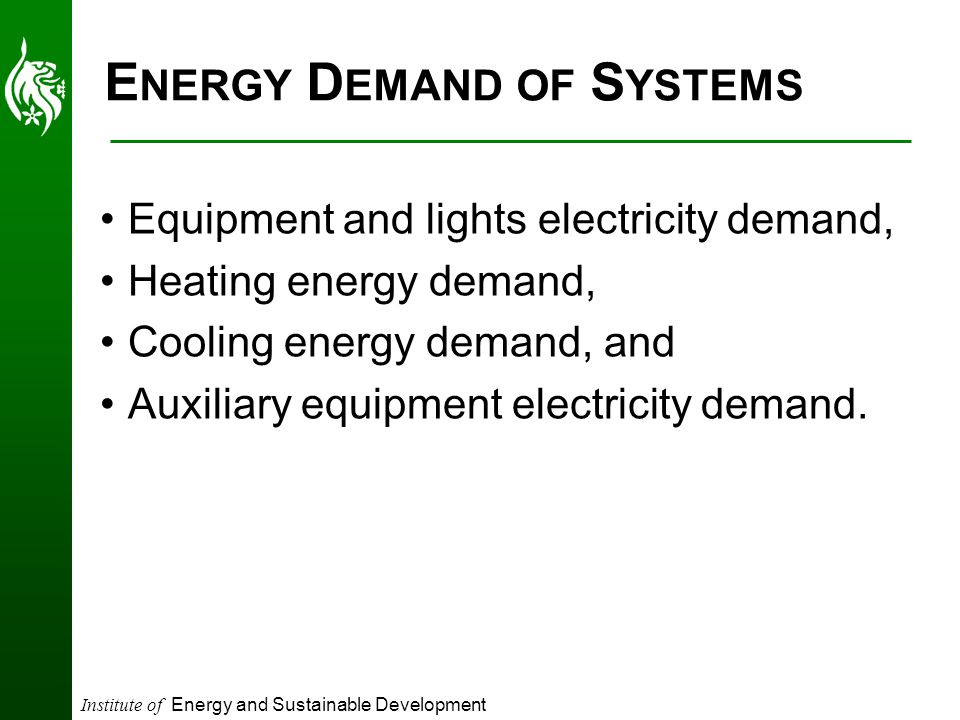 Institute of Energy and Sustainable Development E NERGY D EMAND OF S YSTEMS Equipment and lights electricity demand, Heating energy demand, Cooling energy demand, and Auxiliary equipment electricity demand.