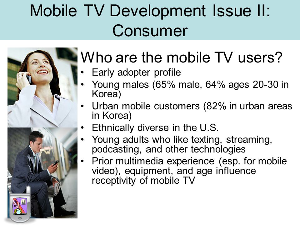 Mobile TV Development Issue II: Consumer Who are the mobile TV users.