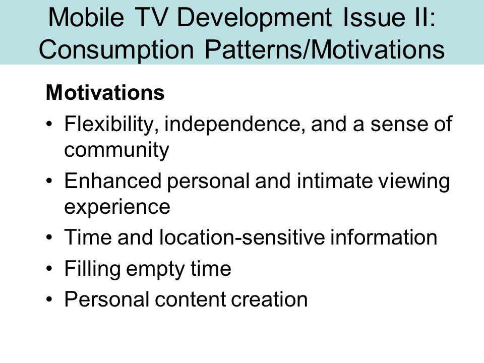 Mobile TV Development Issue II: Consumption Patterns/Motivations Motivations Flexibility, independence, and a sense of community Enhanced personal and intimate viewing experience Time and location-sensitive information Filling empty time Personal content creation