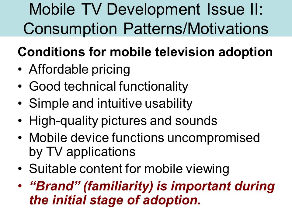 Mobile TV Development Issue II: Consumption Patterns/Motivations Conditions for mobile television adoption Affordable pricing Good technical functionality Simple and intuitive usability High-quality pictures and sounds Mobile device functions uncompromised by TV applications Suitable content for mobile viewing Brand (familiarity) is important during the initial stage of adoption.