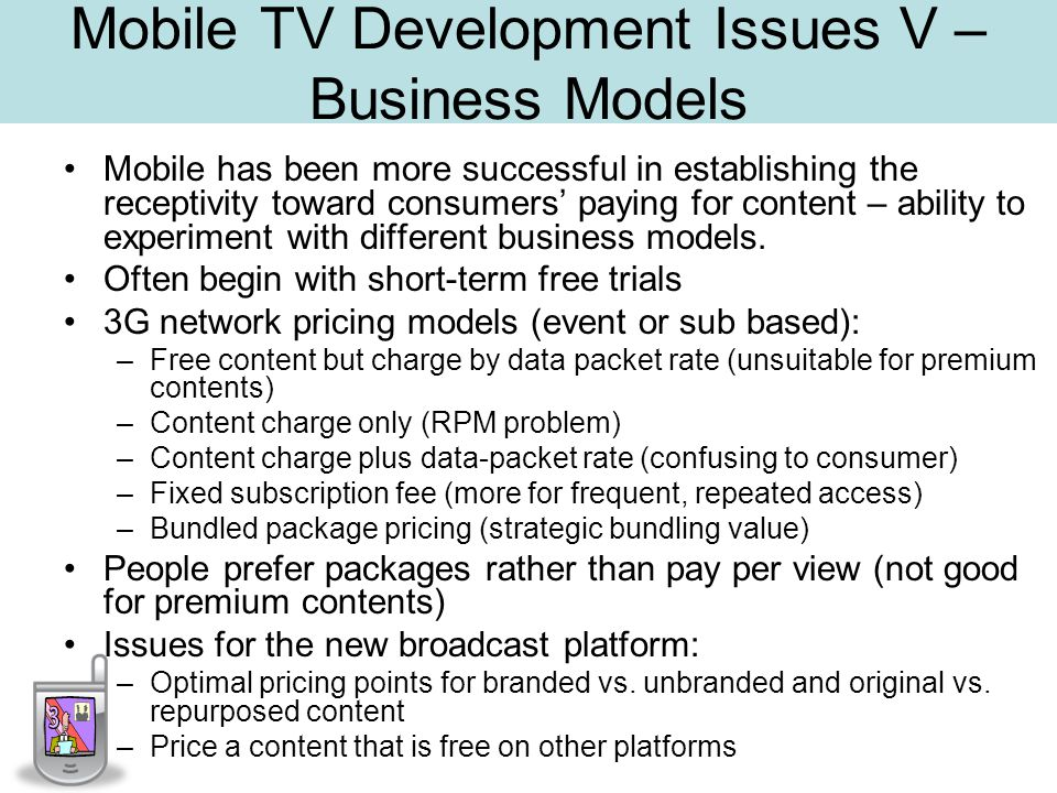 Mobile TV Development Issues V – Business Models Mobile has been more successful in establishing the receptivity toward consumers paying for content – ability to experiment with different business models.