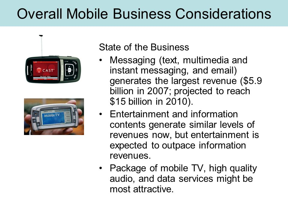 Overall Mobile Business Considerations State of the Business Messaging (text, multimedia and instant messaging, and email) generates the largest revenue ($5.9 billion in 2007; projected to reach $15 billion in 2010).