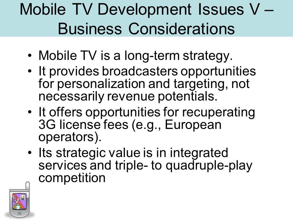 Mobile TV Development Issues V – Business Considerations Mobile TV is a long-term strategy.