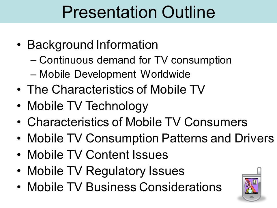 Presentation Outline Background Information –Continuous demand for TV consumption –Mobile Development Worldwide The Characteristics of Mobile TV Mobile TV Technology Characteristics of Mobile TV Consumers Mobile TV Consumption Patterns and Drivers Mobile TV Content Issues Mobile TV Regulatory Issues Mobile TV Business Considerations