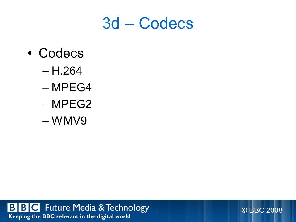 3d – Codecs Codecs –H.264 –MPEG4 –MPEG2 –WMV9 © BBC 2008