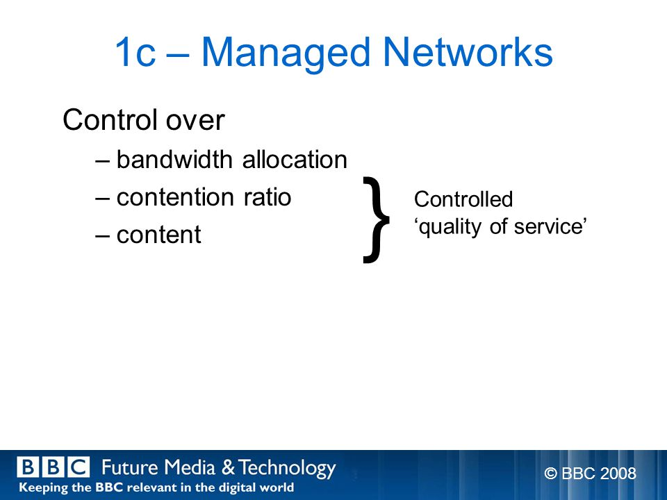 1c – Managed Networks Control over –bandwidth allocation –contention ratio –content } Controlled quality of service © BBC 2008