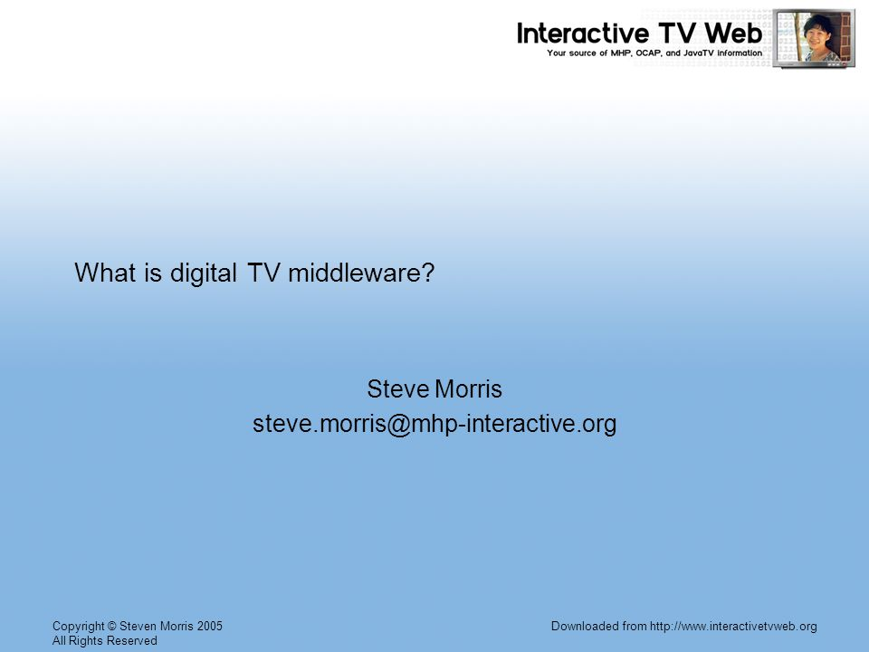 Copyright © Steven Morris 2005 All Rights Reserved Downloaded from http://www.interactivetvweb.org What is digital TV middleware.