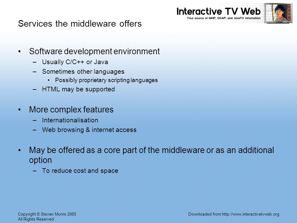 Copyright © Steven Morris 2005 All Rights Reserved Downloaded from http://www.interactivetvweb.org Services the middleware offers Software development environment –Usually C/C++ or Java –Sometimes other languages Possibly proprietary scripting languages –HTML may be supported More complex features –Internationalisation –Web browsing & internet access May be offered as a core part of the middleware or as an additional option –To reduce cost and space