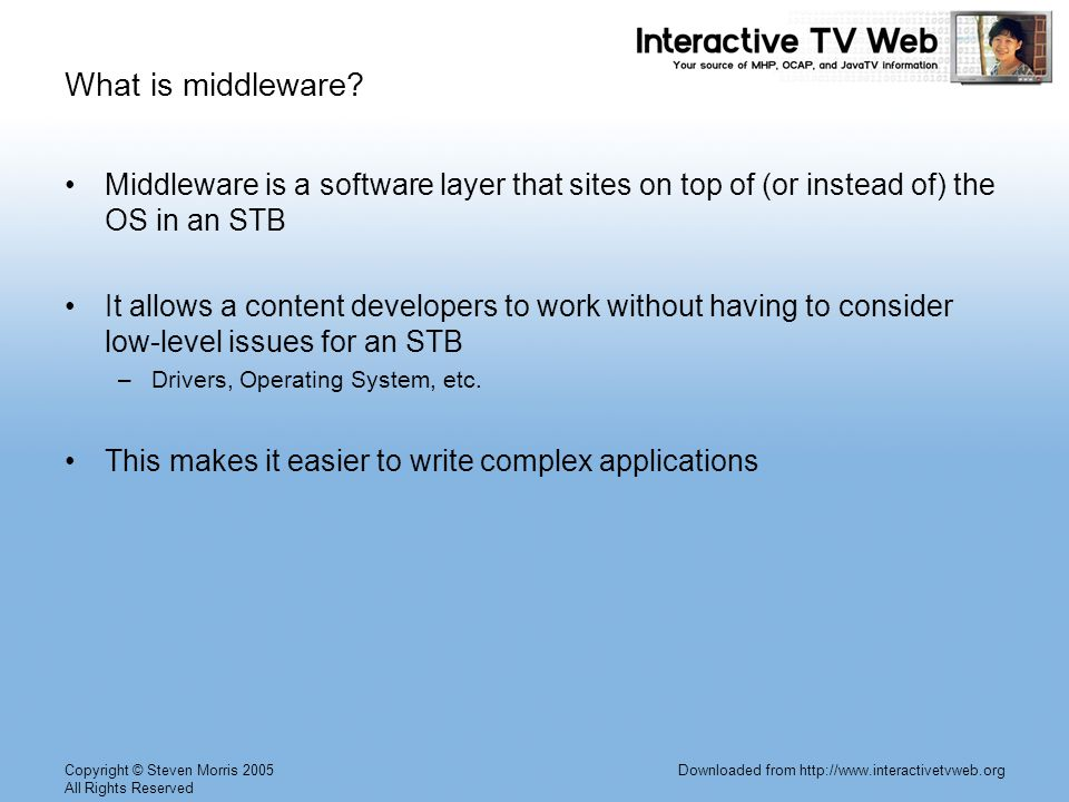 Copyright © Steven Morris 2005 All Rights Reserved Downloaded from http://www.interactivetvweb.org What is middleware.
