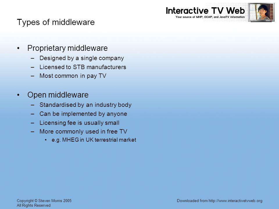 Copyright © Steven Morris 2005 All Rights Reserved Downloaded from http://www.interactivetvweb.org Types of middleware Proprietary middleware –Designed by a single company –Licensed to STB manufacturers –Most common in pay TV Open middleware –Standardised by an industry body –Can be implemented by anyone –Licensing fee is usually small –More commonly used in free TV e.g.