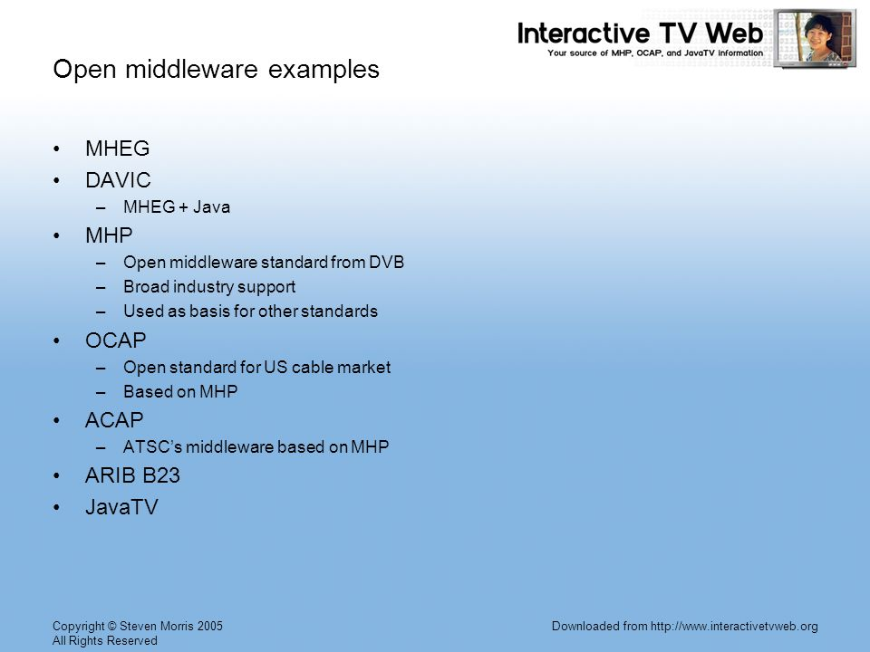 Copyright © Steven Morris 2005 All Rights Reserved Downloaded from http://www.interactivetvweb.org Open middleware examples MHEG DAVIC –MHEG + Java MHP –Open middleware standard from DVB –Broad industry support –Used as basis for other standards OCAP –Open standard for US cable market –Based on MHP ACAP –ATSCs middleware based on MHP ARIB B23 JavaTV