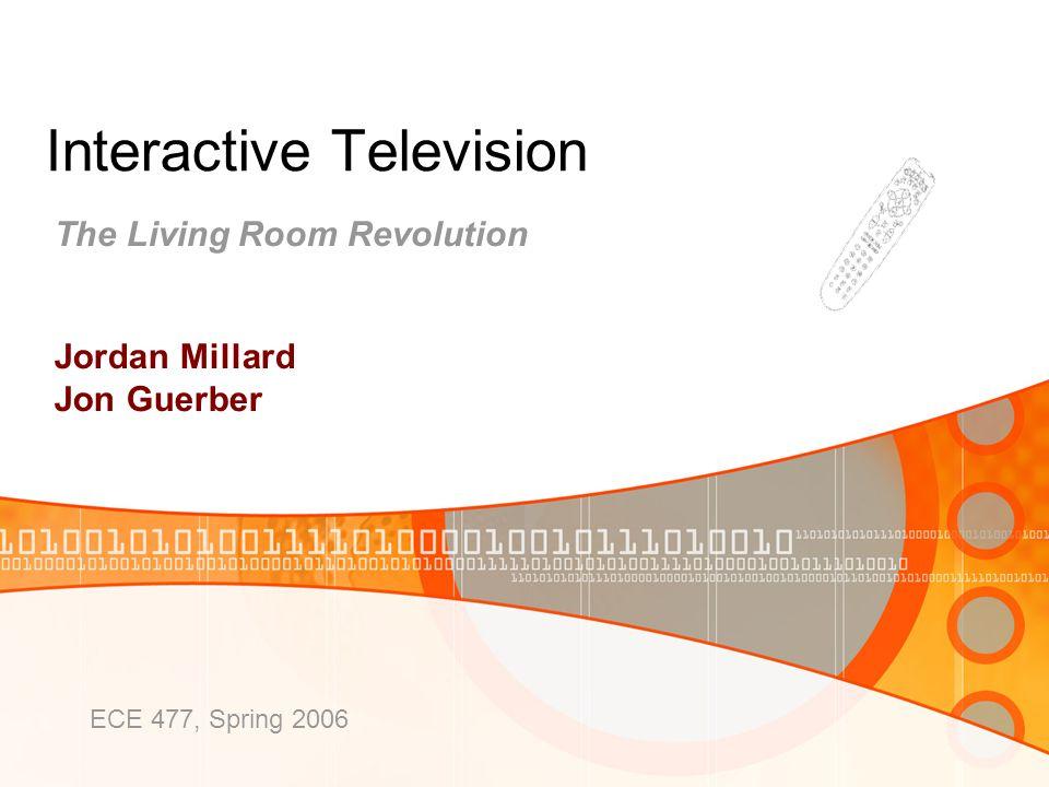 Interactive Television The Living Room Revolution Jordan Millard Jon Guerber ECE 477, Spring 2006