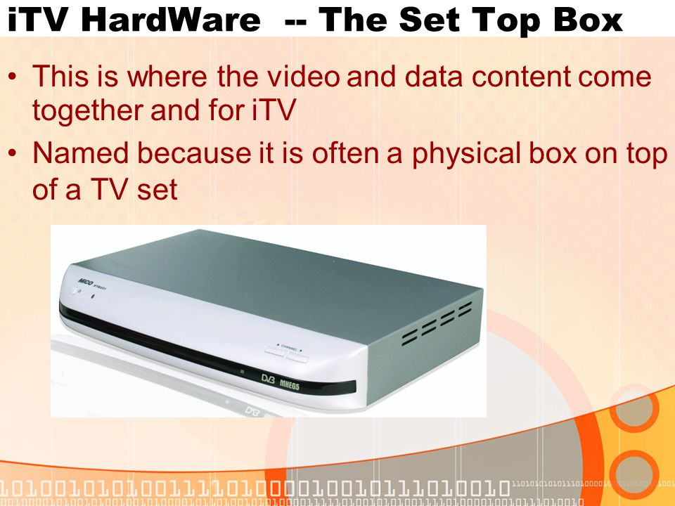 iTV HardWare -- The Set Top Box This is where the video and data content come together and for iTV Named because it is often a physical box on top of a TV set
