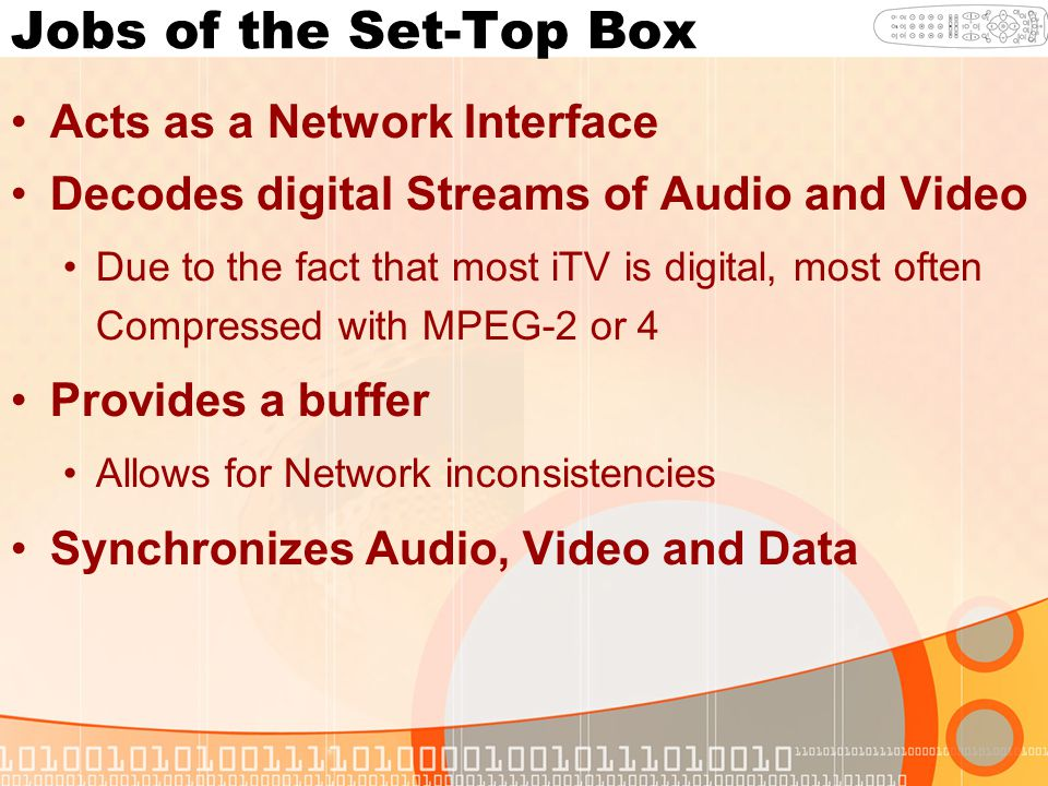 Jobs of the Set-Top Box Acts as a Network Interface Decodes digital Streams of Audio and Video Due to the fact that most iTV is digital, most often Compressed with MPEG-2 or 4 Provides a buffer Allows for Network inconsistencies Synchronizes Audio, Video and Data