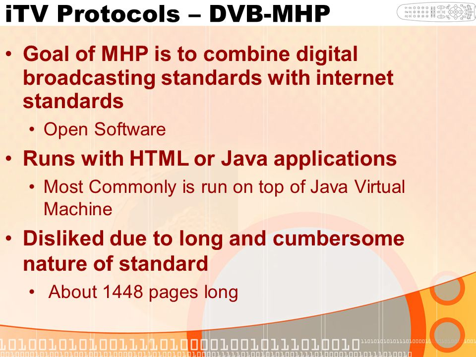 iTV Protocols – DVB-MHP Goal of MHP is to combine digital broadcasting standards with internet standards Open Software Runs with HTML or Java applications Most Commonly is run on top of Java Virtual Machine Disliked due to long and cumbersome nature of standard About 1448 pages long