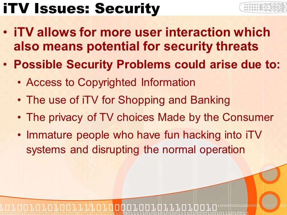 iTV Issues: Security iTV allows for more user interaction which also means potential for security threats Possible Security Problems could arise due to: Access to Copyrighted Information The use of iTV for Shopping and Banking The privacy of TV choices Made by the Consumer Immature people who have fun hacking into iTV systems and disrupting the normal operation