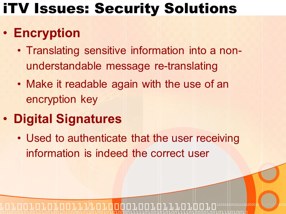 iTV Issues: Security Solutions Encryption Translating sensitive information into a non- understandable message re-translating Make it readable again with the use of an encryption key Digital Signatures Used to authenticate that the user receiving information is indeed the correct user