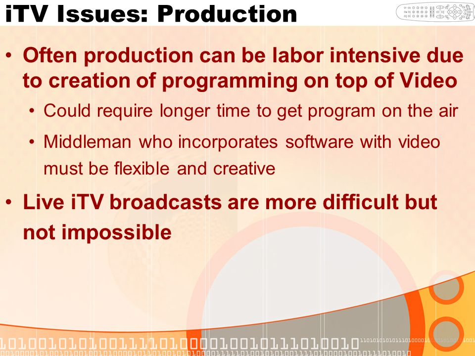 iTV Issues: Production Often production can be labor intensive due to creation of programming on top of Video Could require longer time to get program on the air Middleman who incorporates software with video must be flexible and creative Live iTV broadcasts are more difficult but not impossible