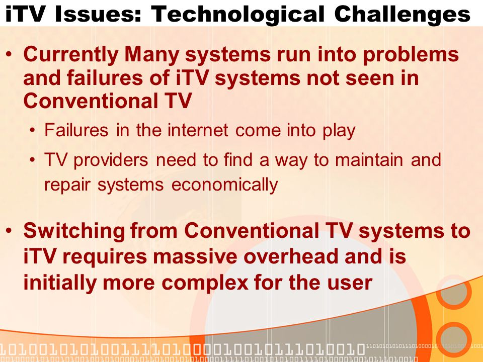 iTV Issues: Technological Challenges Currently Many systems run into problems and failures of iTV systems not seen in Conventional TV Failures in the