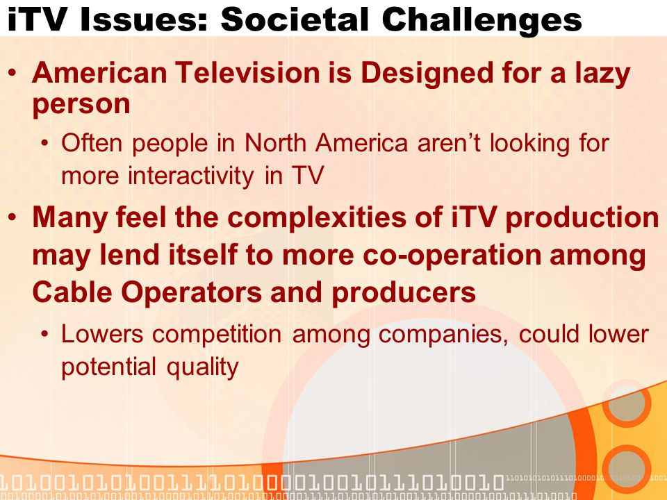 iTV Issues: Societal Challenges American Television is Designed for a lazy person Often people in North America arent looking for more interactivity i
