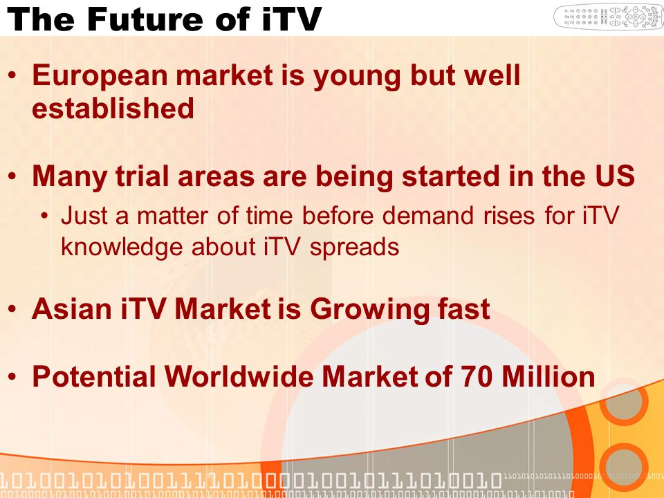 The Future of iTV European market is young but well established Many trial areas are being started in the US Just a matter of time before demand rises for iTV knowledge about iTV spreads Asian iTV Market is Growing fast Potential Worldwide Market of 70 Million