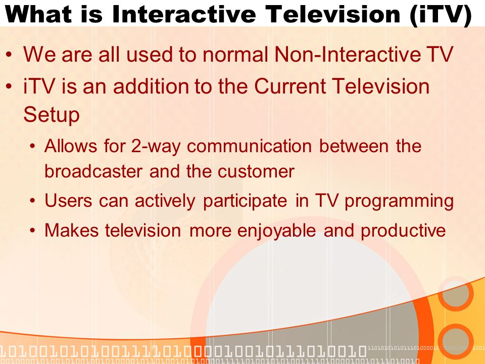 What is Interactive Television (iTV) We are all used to normal Non-Interactive TV iTV is an addition to the Current Television Setup Allows for 2-way