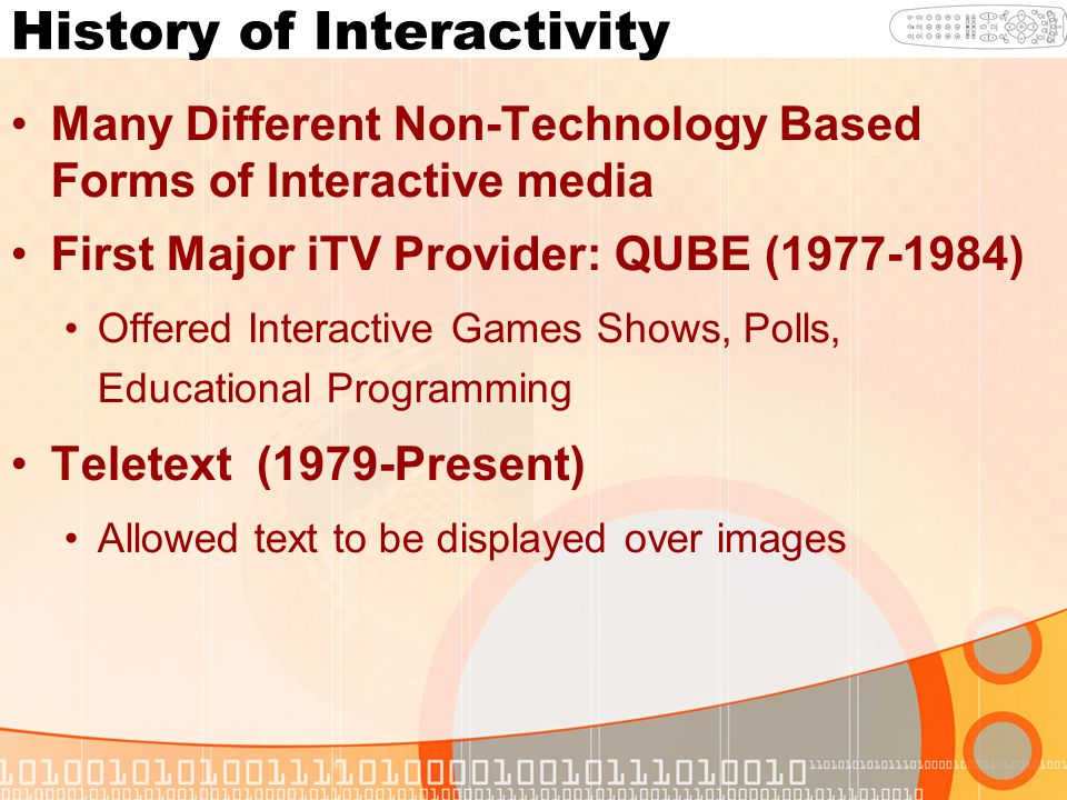 History of Interactivity Many Different Non-Technology Based Forms of Interactive media First Major iTV Provider: QUBE (1977-1984) Offered Interactive