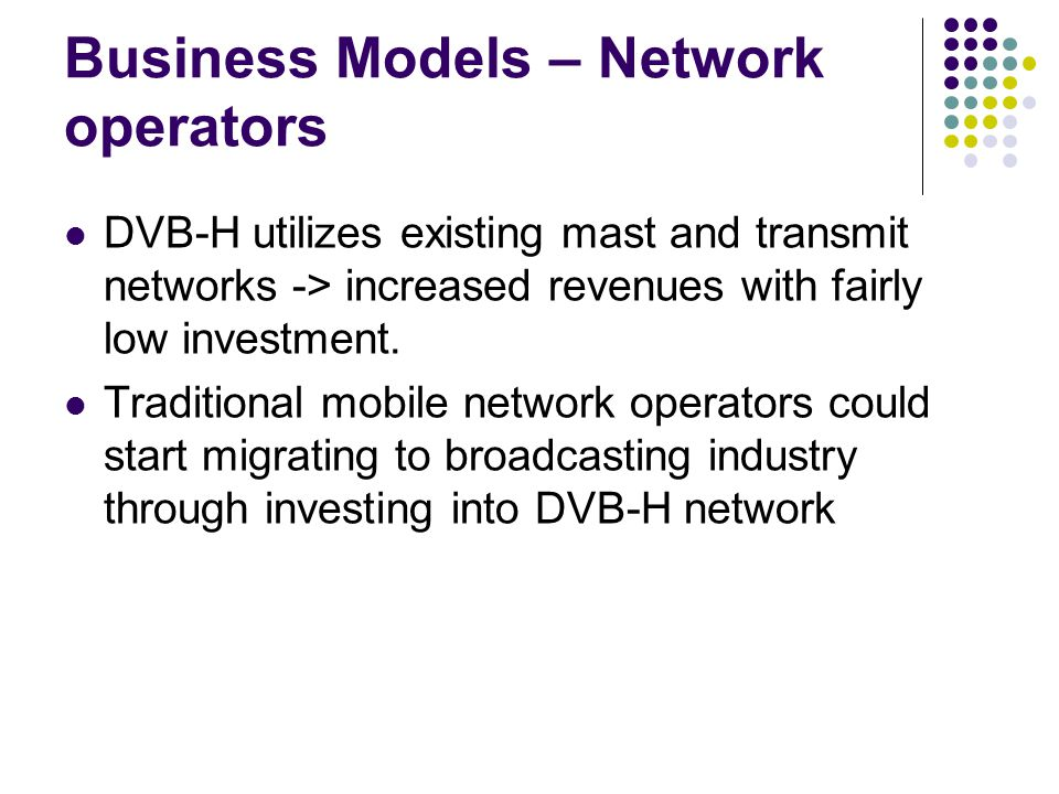 Business Models – Network operators DVB-H utilizes existing mast and transmit networks -> increased revenues with fairly low investment.