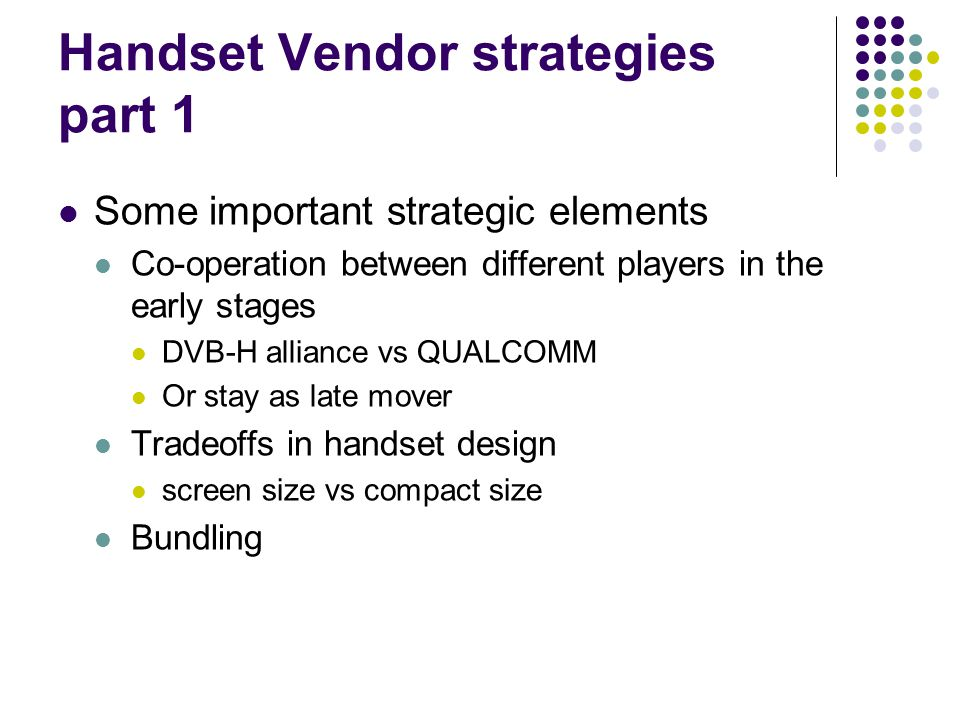 Handset Vendor strategies part 1 Some important strategic elements Co-operation between different players in the early stages DVB-H alliance vs QUALCOMM Or stay as late mover Tradeoffs in handset design screen size vs compact size Bundling