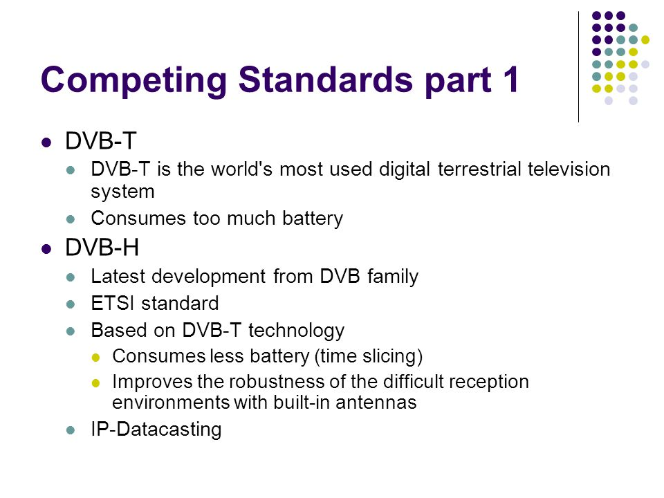 Competing Standards part 1 DVB-T DVB-T is the world s most used digital terrestrial television system Consumes too much battery DVB-H Latest development from DVB family ETSI standard Based on DVB-T technology Consumes less battery (time slicing) Improves the robustness of the difficult reception environments with built-in antennas IP-Datacasting