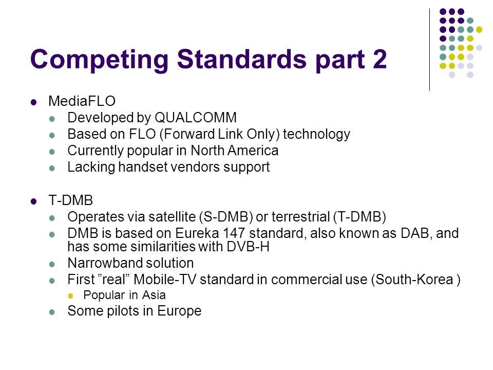 Competing Standards part 2 MediaFLO Developed by QUALCOMM Based on FLO (Forward Link Only) technology Currently popular in North America Lacking handset vendors support T-DMB Operates via satellite (S-DMB) or terrestrial (T-DMB) DMB is based on Eureka 147 standard, also known as DAB, and has some similarities with DVB-H Narrowband solution First real Mobile-TV standard in commercial use (South-Korea ) Popular in Asia Some pilots in Europe