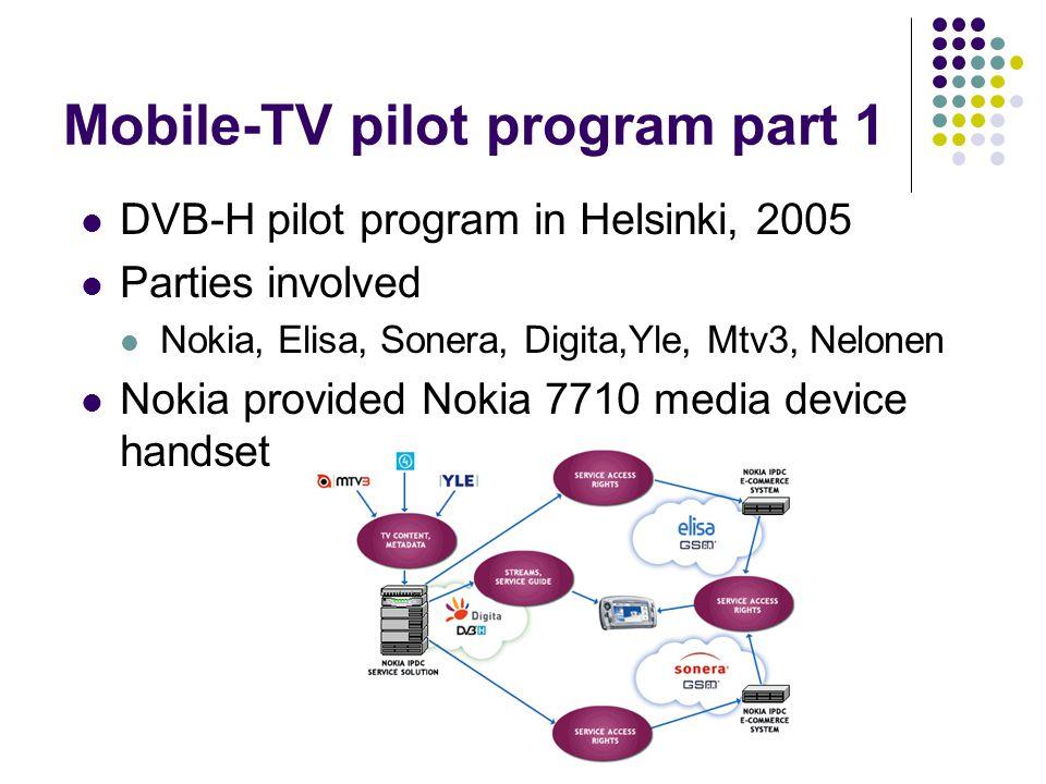Mobile-TV pilot program part 1 DVB-H pilot program in Helsinki, 2005 Parties involved Nokia, Elisa, Sonera, Digita,Yle, Mtv3, Nelonen Nokia provided Nokia 7710 media device handset
