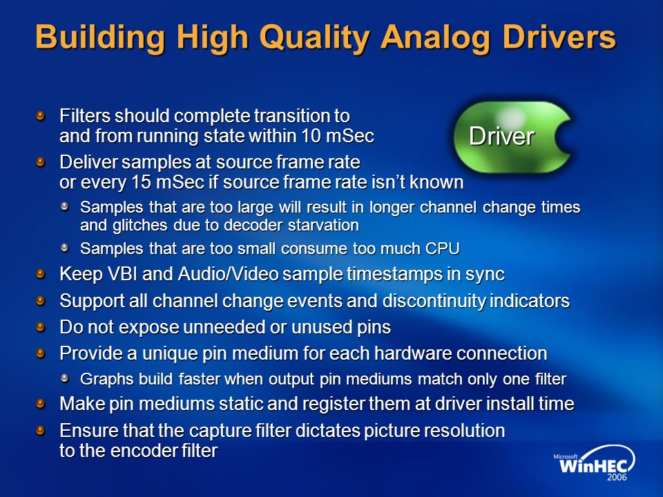 Building High Quality Analog Drivers Filters should complete transition to and from running state within 10 mSec Deliver samples at source frame rate or every 15 mSec if source frame rate isnt known Samples that are too large will result in longer channel change times and glitches due to decoder starvation Samples that are too small consume too much CPU Keep VBI and Audio/Video sample timestamps in sync Support all channel change events and discontinuity indicators Do not expose unneeded or unused pins Provide a unique pin medium for each hardware connection Graphs build faster when output pin mediums match only one filter Make pin mediums static and register them at driver install time Ensure that the capture filter dictates picture resolution to the encoder filter Driver