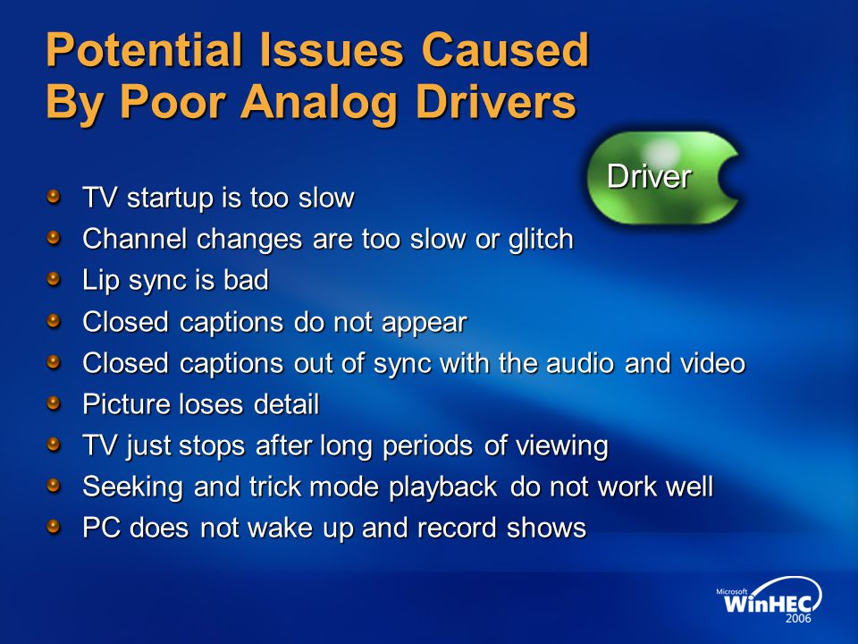Potential Issues Caused By Poor Analog Drivers TV startup is too slow Channel changes are too slow or glitch Lip sync is bad Closed captions do not appear Closed captions out of sync with the audio and video Picture loses detail TV just stops after long periods of viewing Seeking and trick mode playback do not work well PC does not wake up and record shows Driver