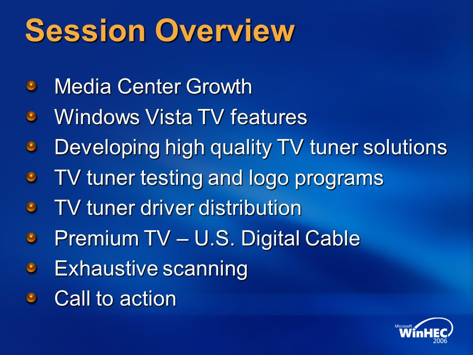 Session Overview Media Center Growth Windows Vista TV features Developing high quality TV tuner solutions TV tuner testing and logo programs TV tuner driver distribution Premium TV – U.S.