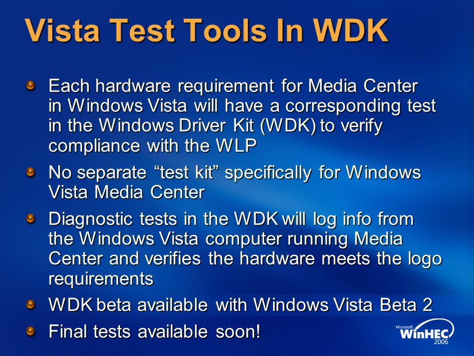 Vista Test Tools In WDK Each hardware requirement for Media Center in Windows Vista will have a corresponding test in the Windows Driver Kit (WDK) to verify compliance with the WLP No separate test kit specifically for Windows Vista Media Center Diagnostic tests in the WDK will log info from the Windows Vista computer running Media Center and verifies the hardware meets the logo requirements WDK beta available with Windows Vista Beta 2 Final tests available soon!