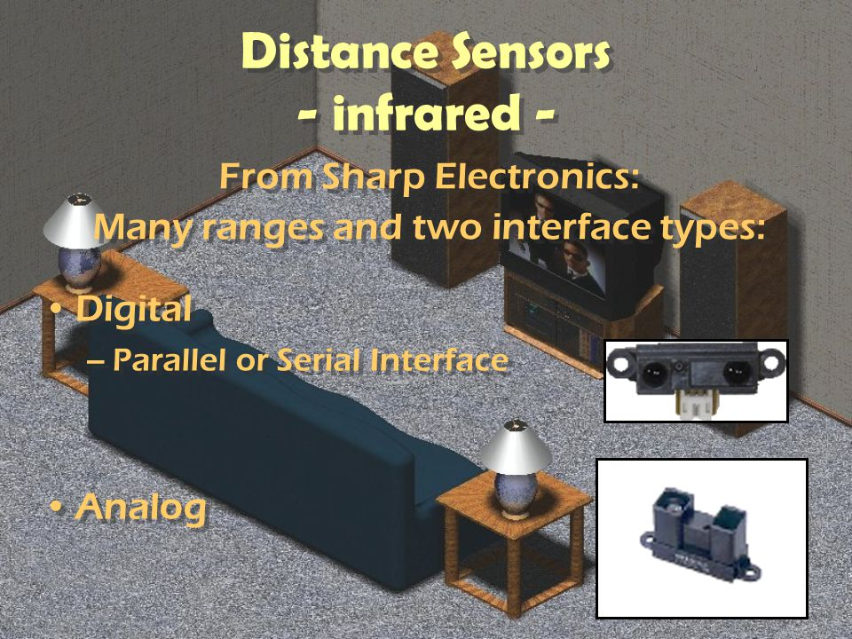 Distance Sensors - infrared - Digital –Parallel or Serial Interface Analog Digital –Parallel or Serial Interface Analog From Sharp Electronics: Many ranges and two interface types: From Sharp Electronics: Many ranges and two interface types: