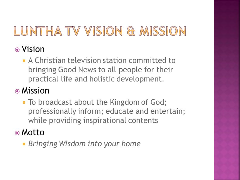 Vision A Christian television station committed to bringing Good News to all people for their practical life and holistic development.