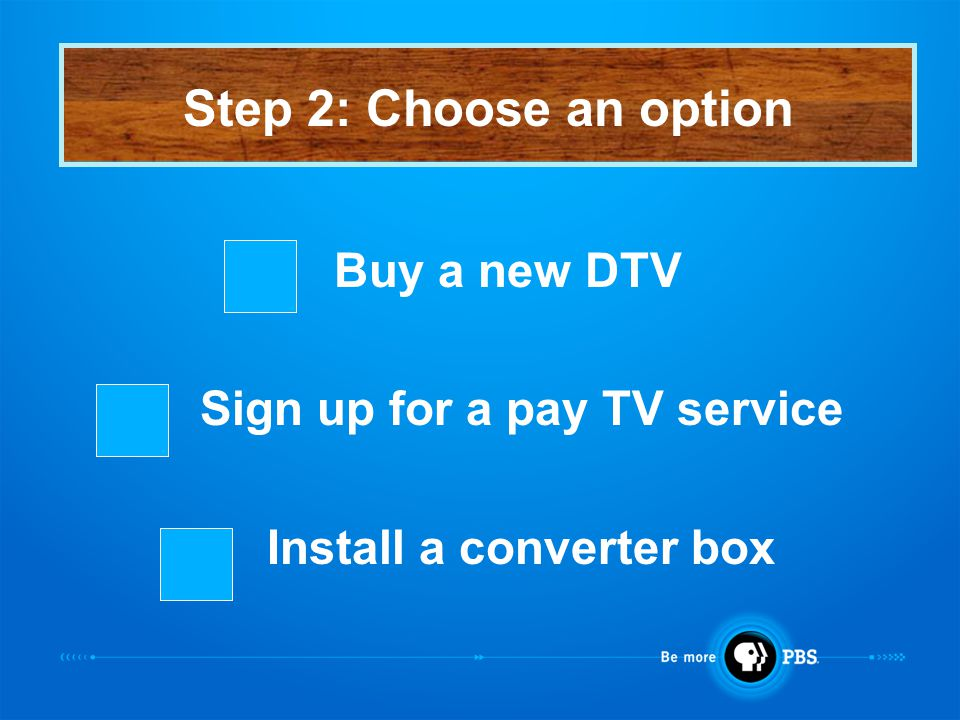 Buy a new DTV Sign up for a pay TV service Install a converter box Step 2: Choose an option
