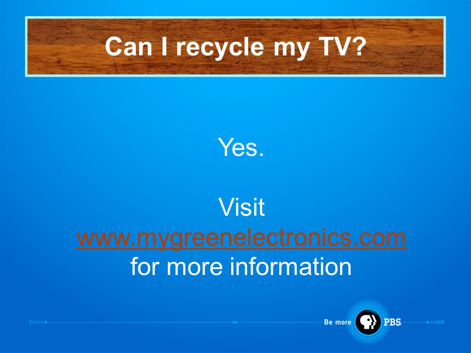 Can I recycle my TV? Yes. Visit www.mygreenelectronics.com for more information