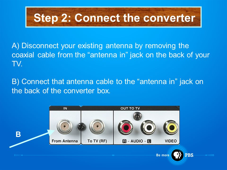 Step 2: Connect the converter A) Disconnect your existing antenna by removing the coaxial cable from the antenna in jack on the back of your TV.