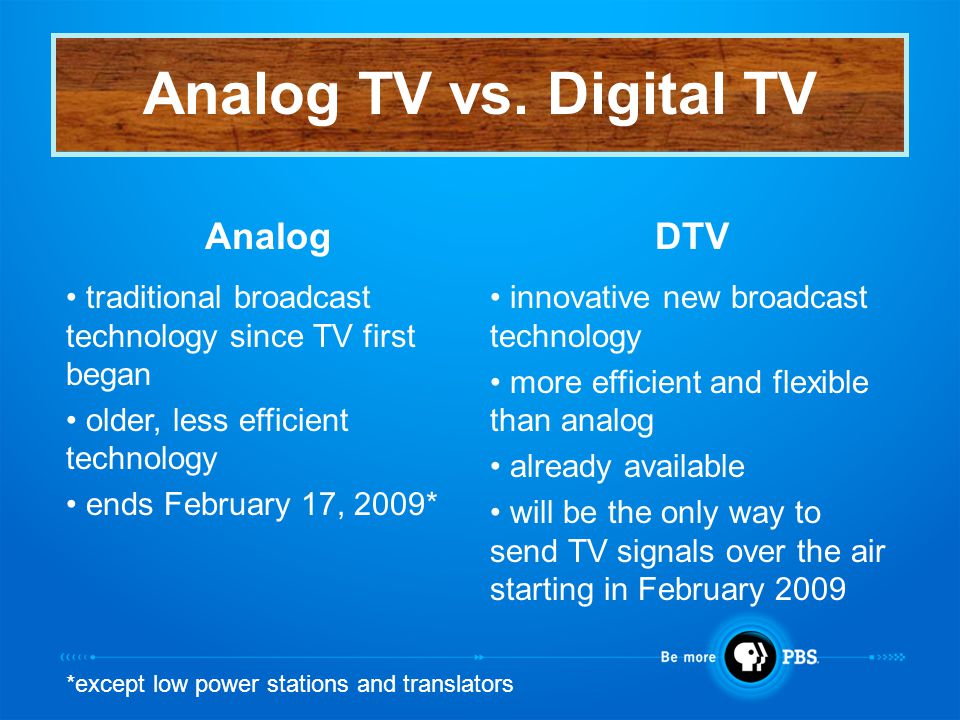 AnalogDTV traditional broadcast technology since TV first began older, less efficient technology ends February 17, 2009* innovative new broadcast technology more efficient and flexible than analog already available will be the only way to send TV signals over the air starting in February 2009 Analog TV vs.