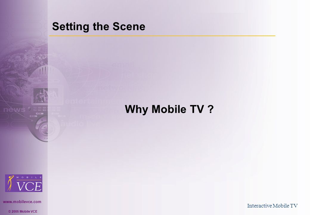 www.mobilevce.com © 2005 Mobile VCE Interactive Mobile TV Setting the Scene Why Mobile TV ?