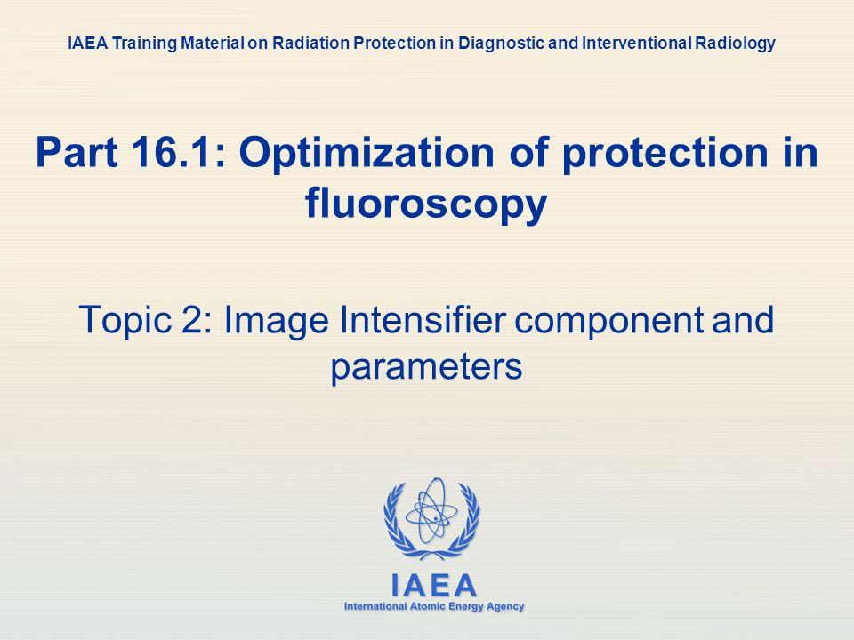 IAEA International Atomic Energy Agency Part 16.1: Optimization of protection in fluoroscopy Topic 2: Image Intensifier component and parameters IAEA Training Material on Radiation Protection in Diagnostic and Interventional Radiology