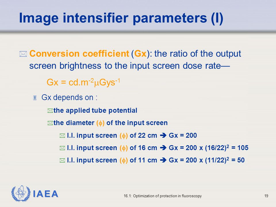 IAEA 16.1: Optimization of protection in fluoroscopy19 Image intensifier parameters (I) * Conversion coefficient (Gx): the ratio of the output screen brightness to the input screen dose rate Gx = cd.m -2 Gys -1 3 Gx depends on : * the applied tube potential * the diameter ( ) of the input screen * I.I.