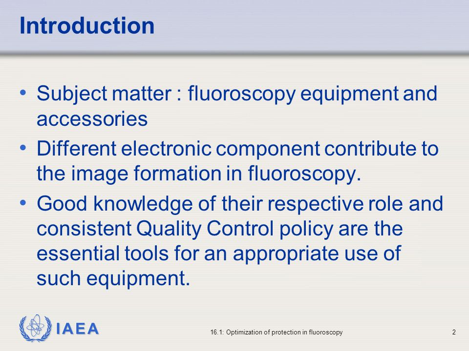 IAEA 16.1: Optimization of protection in fluoroscopy2 Introduction Subject matter : fluoroscopy equipment and accessories Different electronic component contribute to the image formation in fluoroscopy.