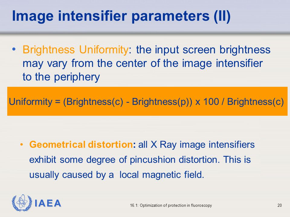 IAEA 16.1: Optimization of protection in fluoroscopy20 Image intensifier parameters (II) Brightness Uniformity: the input screen brightness may vary from the center of the image intensifier to the periphery Geometrical distortion: all X Ray image intensifiers exhibit some degree of pincushion distortion.