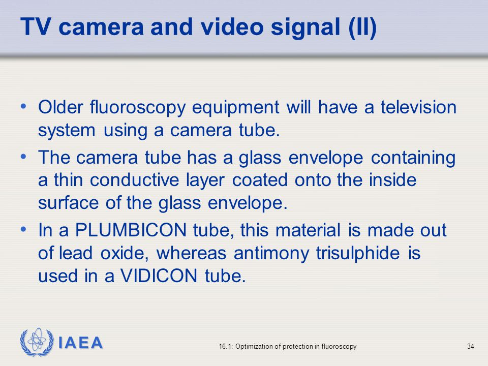 IAEA 16.1: Optimization of protection in fluoroscopy34 TV camera and video signal (II) Older fluoroscopy equipment will have a television system using a camera tube.